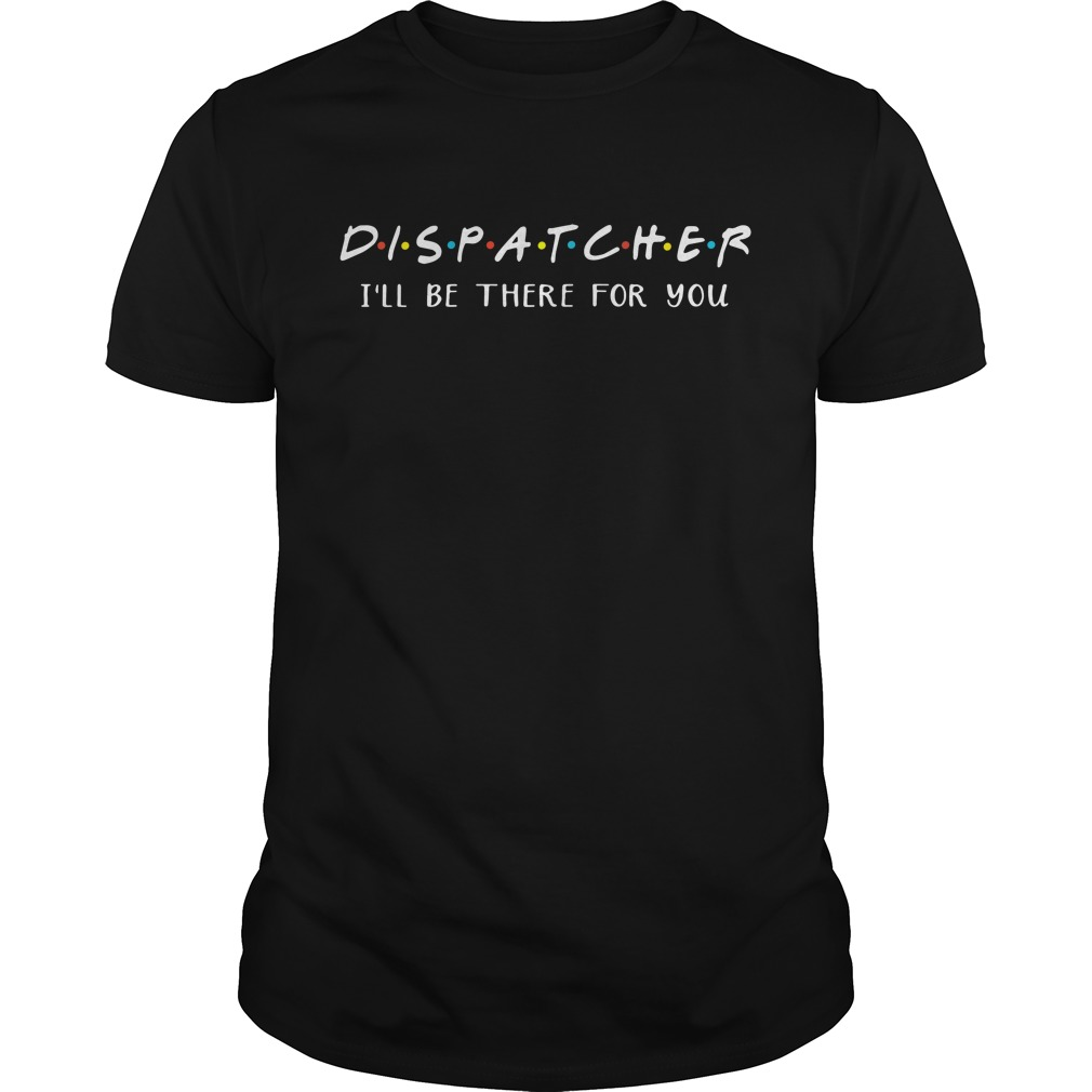 Dispatcher I'll be there for you Guys Shirt