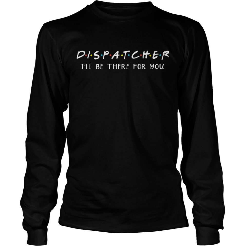 Dispatcher I'll be there for you Longsleeve Tee