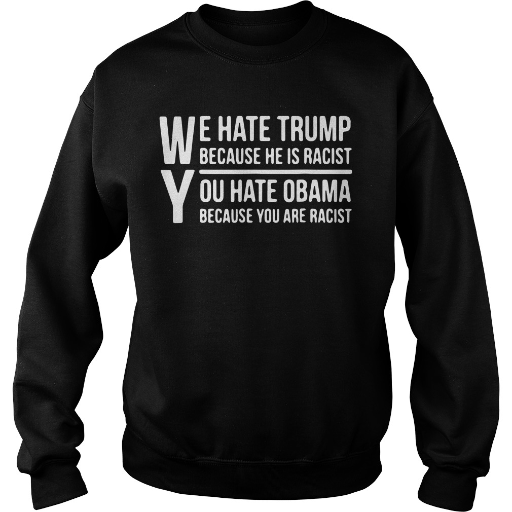 We hate Trump because he is racist you hate Obama because you are racist sweater
