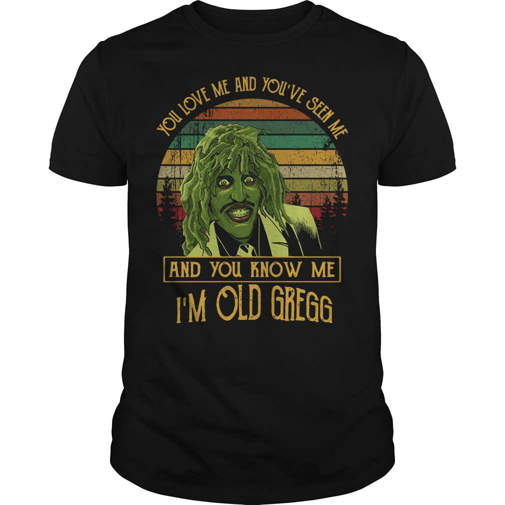 You love me and you've seen me and you know me I'm old Gregg Guys Shirt