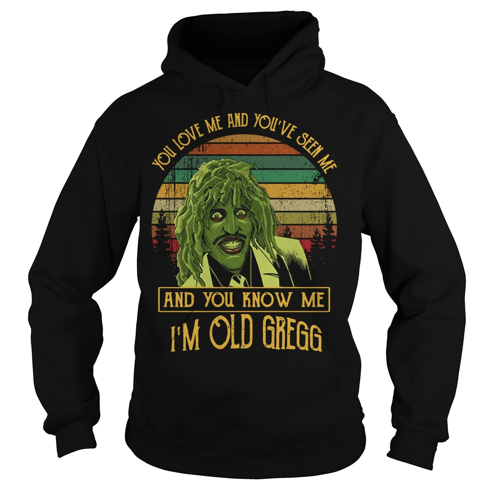 You love me and you've seen me and you know me I'm old Gregg Hoodie