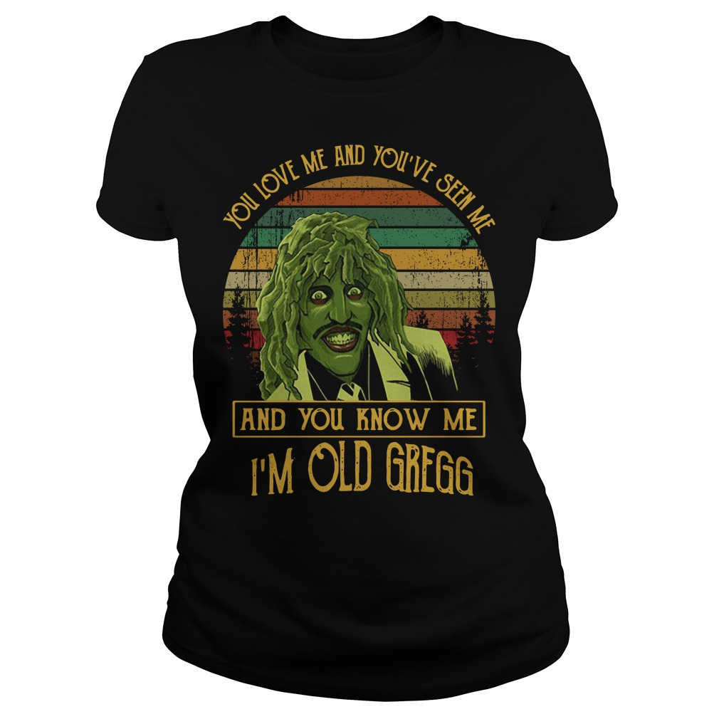 You love me and you've seen me and you know me I'm old Gregg Ladies Tee