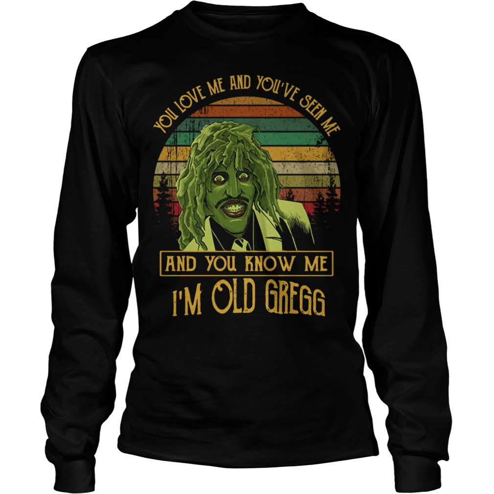 You love me and you've seen me and you know me I'm old Gregg Longsleeve Tee