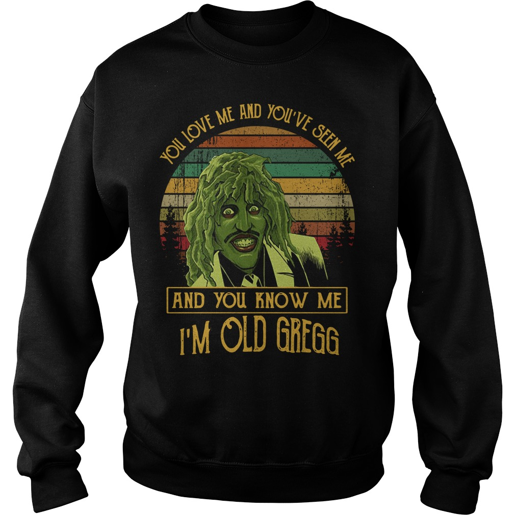 You love me and you've seen me and you know me I'm old Gregg sweater