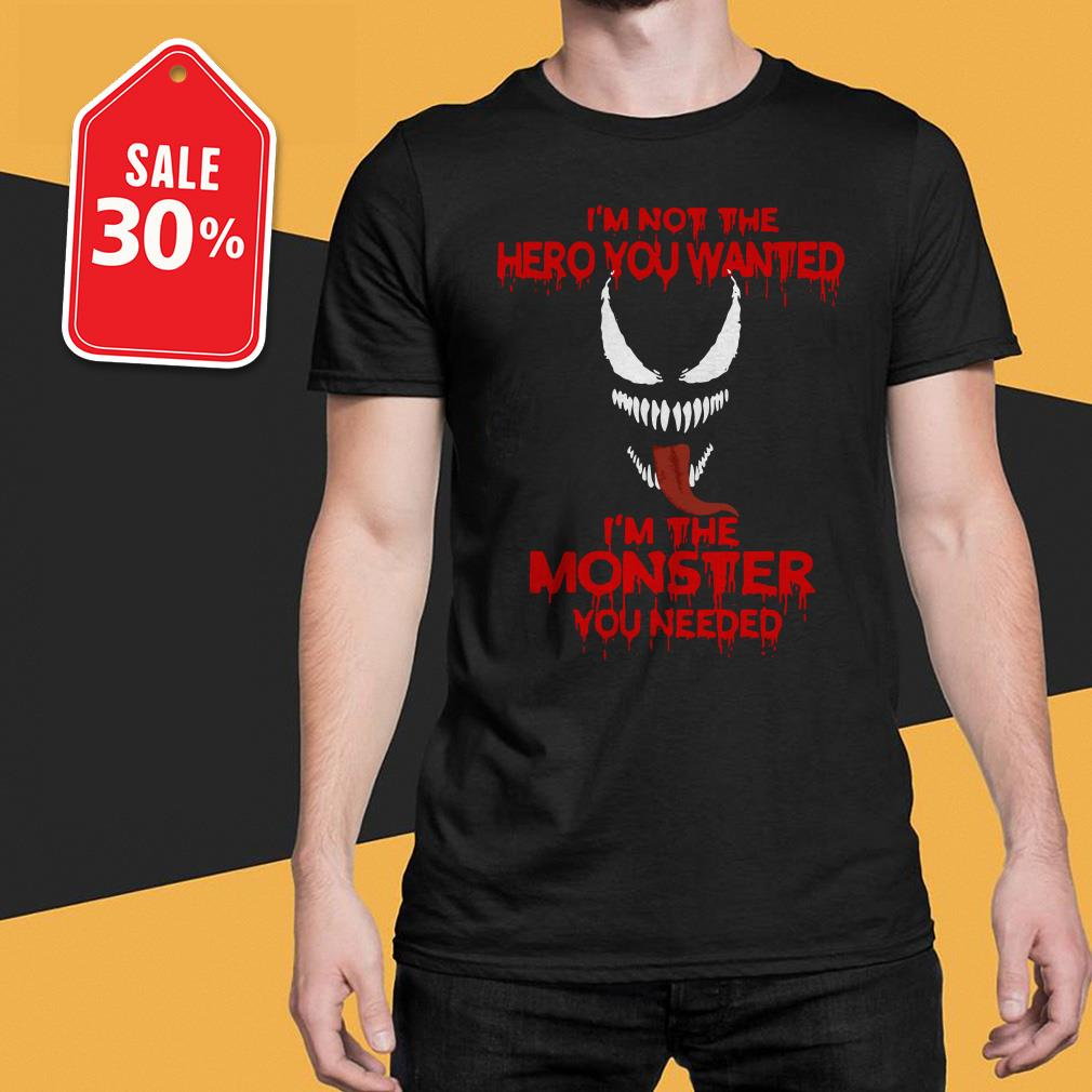 Venom I'm not the hero you wanted I'm the monster you needed shirt