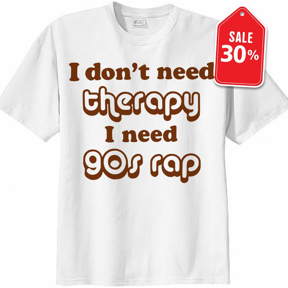 I don't need therapy I need 90s rap shirt