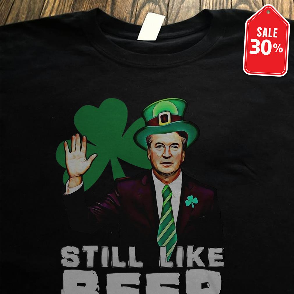 St Patrick's day Brett Kavanaugh still like beer shirt