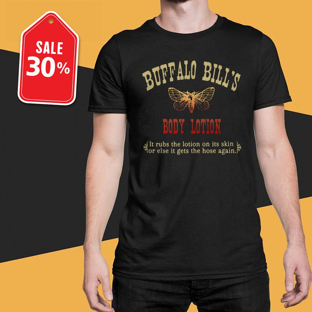 Buffalo bill's body lotion it rubs the lotion on its skin or else it gets the hose again shirt