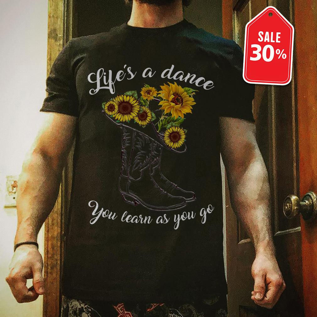 Boot and sunflowers life's as a dance you learn as you go shirt