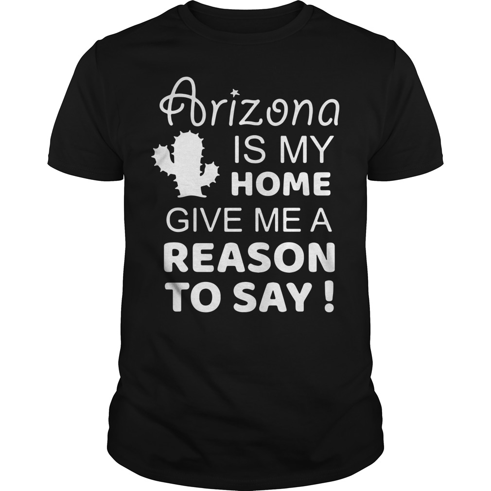 Arizona is my home give me a reason to say Guys Shirt