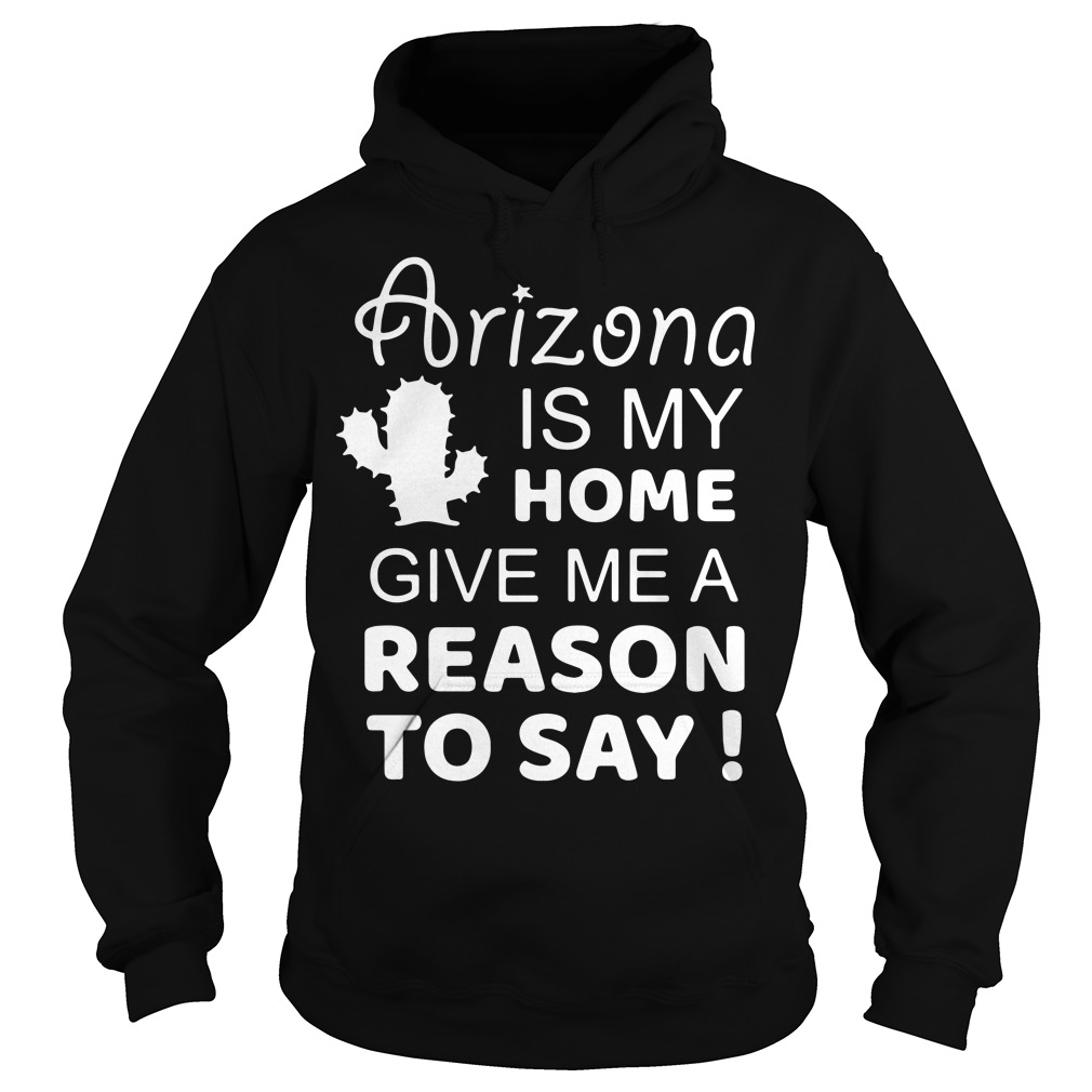 Arizona is my home give me a reason to say Hoodie