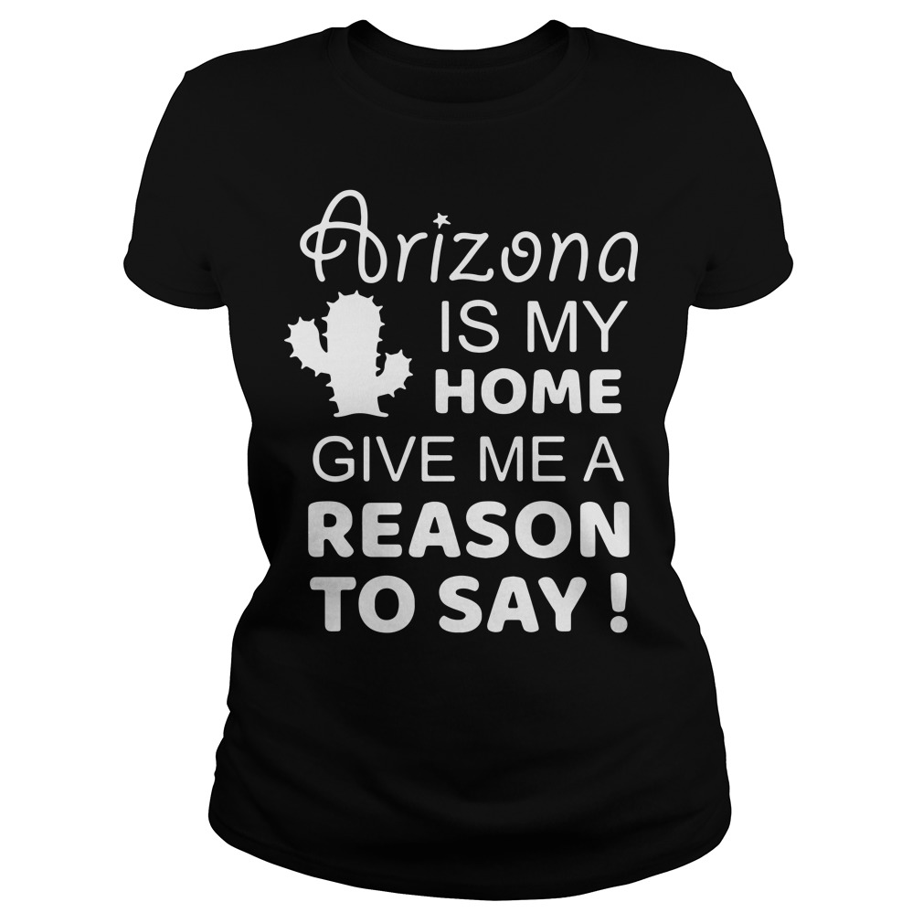 Arizona is my home give me a reason to say Ladies Tee