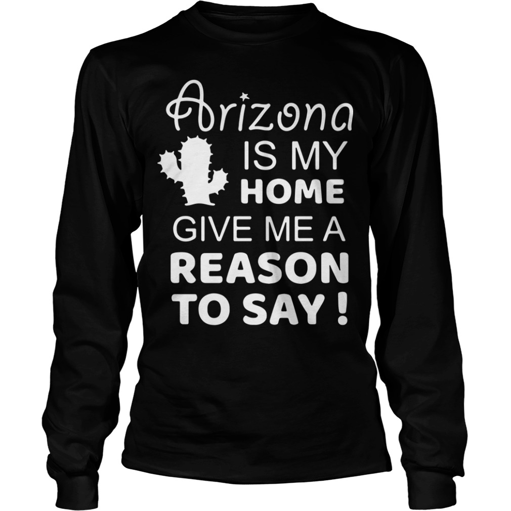 Arizona is my home give me a reason to say Longsleeve Tee