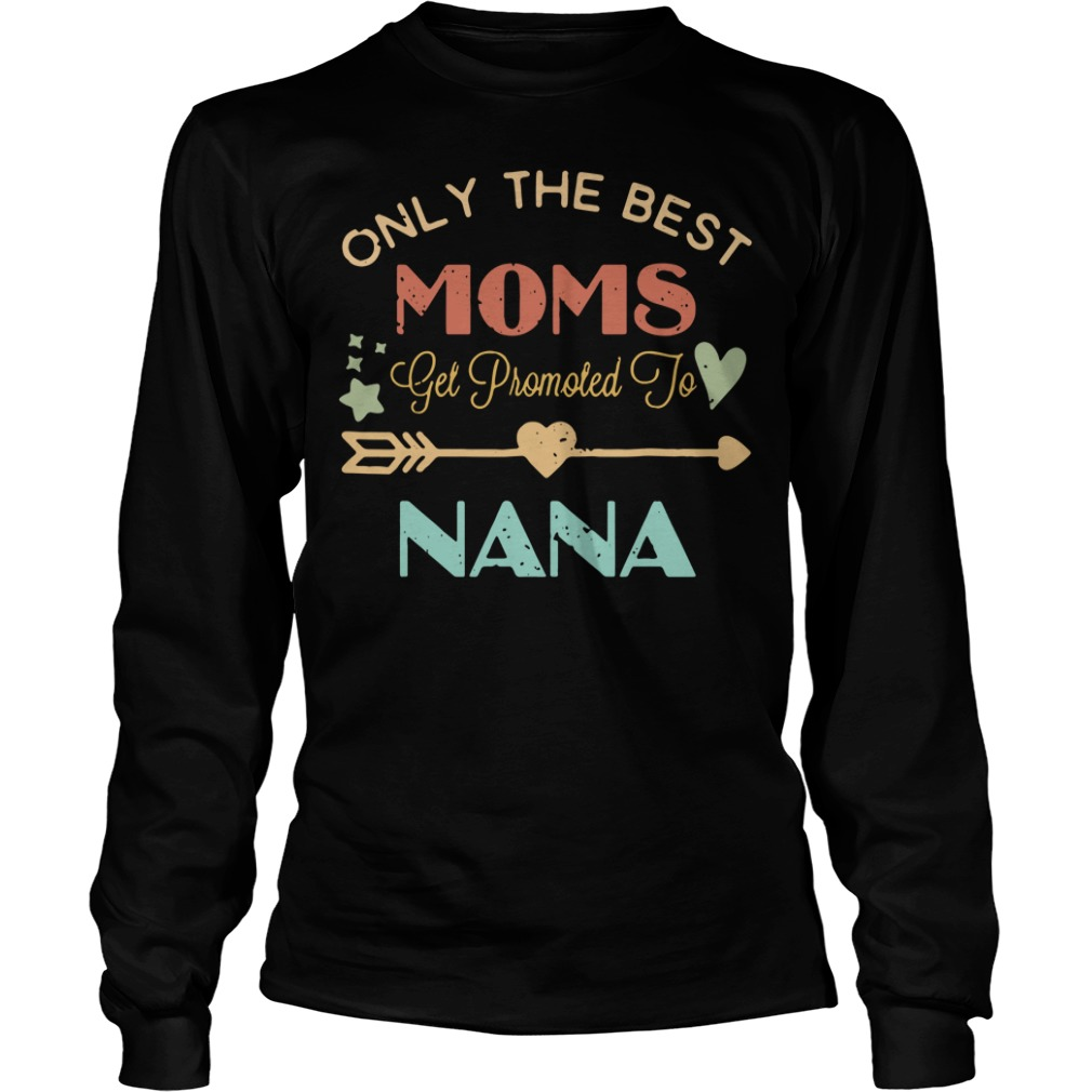 Only the best moms get promoted to Nana Longsleeve Tee