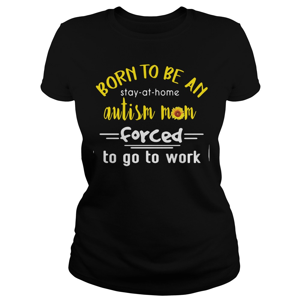 Born to be an autism mom forced to go to work Ladies Tee