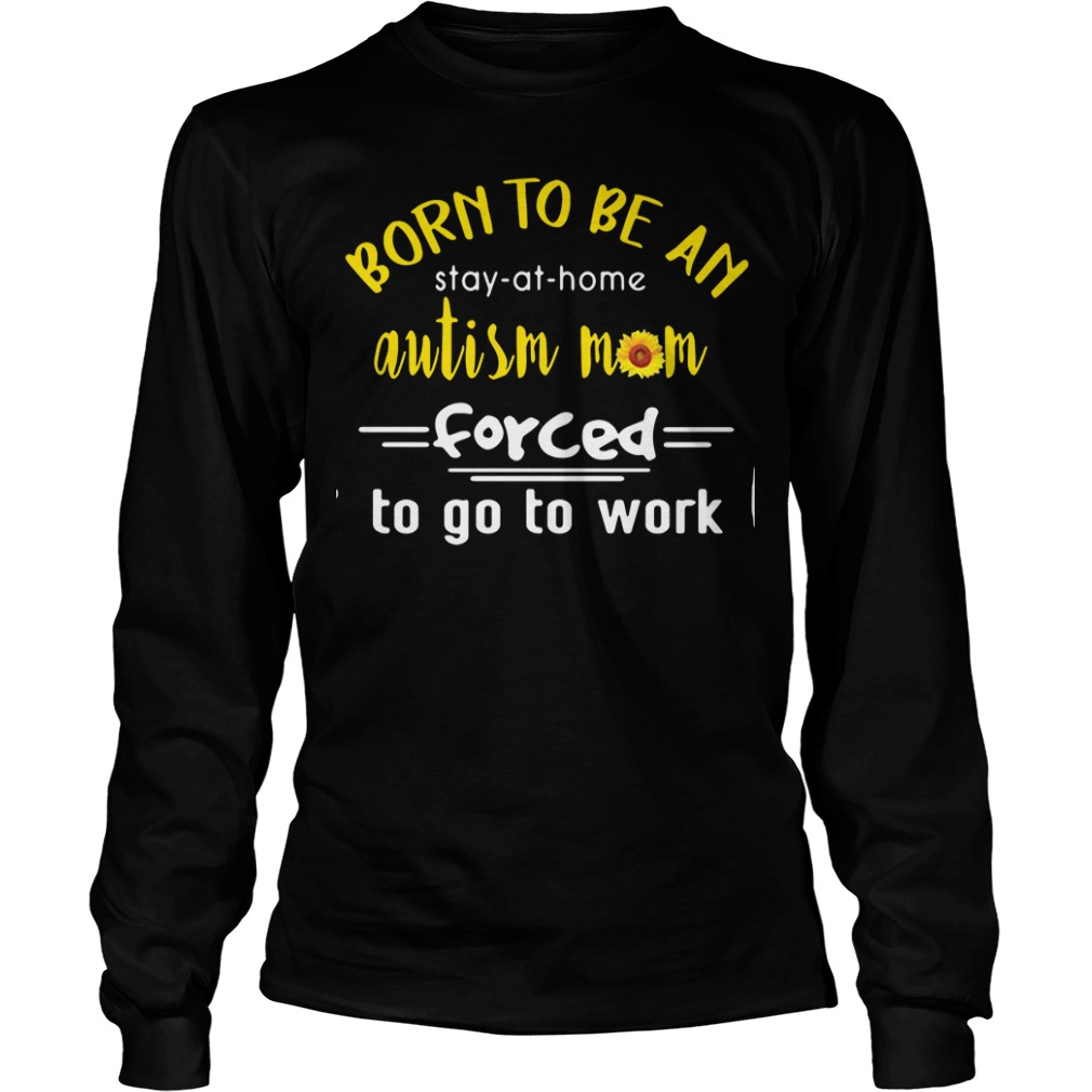 Born to be an autism mom forced to go to work Longsleeve Tee
