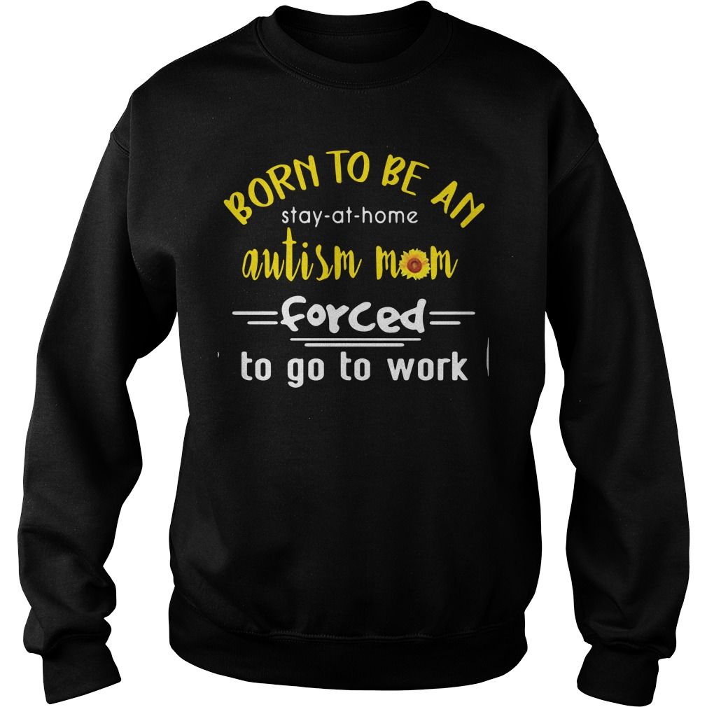 Born to be an autism mom forced to go to work sweater