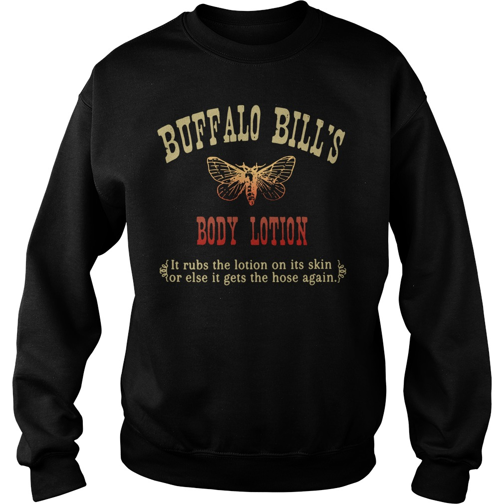 Buffalo bill's body lotion it rubs the lotion on its skin or else it gets the hose again Sweater
