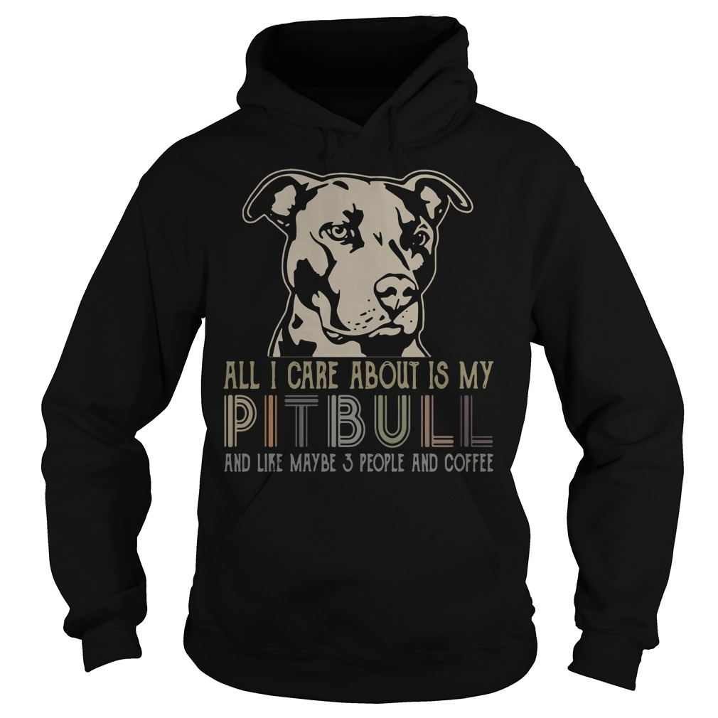 All I care about is my Pitbull and like maybe 3 people and coffee Hoodie