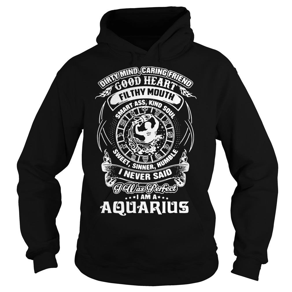 Dirty mind caring friend good heart filthy mouth I am a Aquarius Hoodie