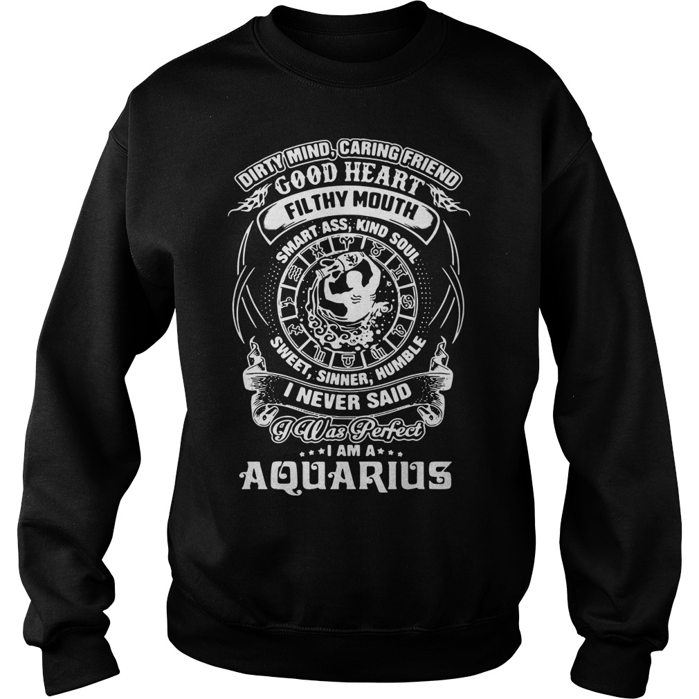 Dirty mind caring friend good heart filthy mouth I am a Aquarius sweater