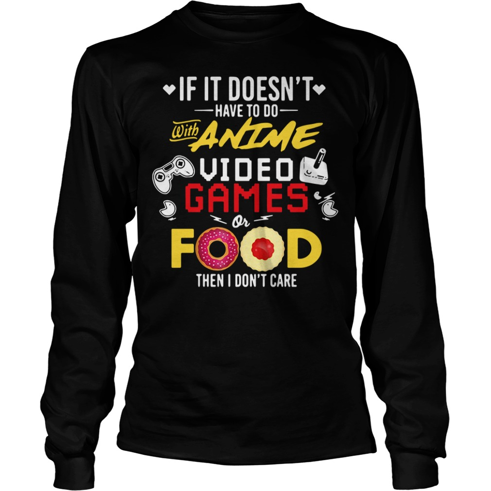 If it doesn't have to do with anime video games or food then I don't care Longsleeve Tee