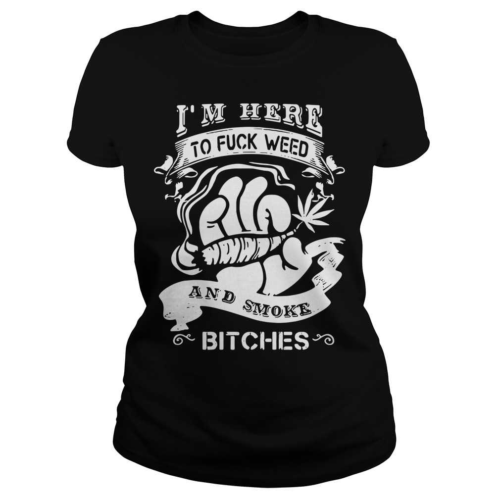 I'm here to fuck weed and smoke bitches Ladies Tee