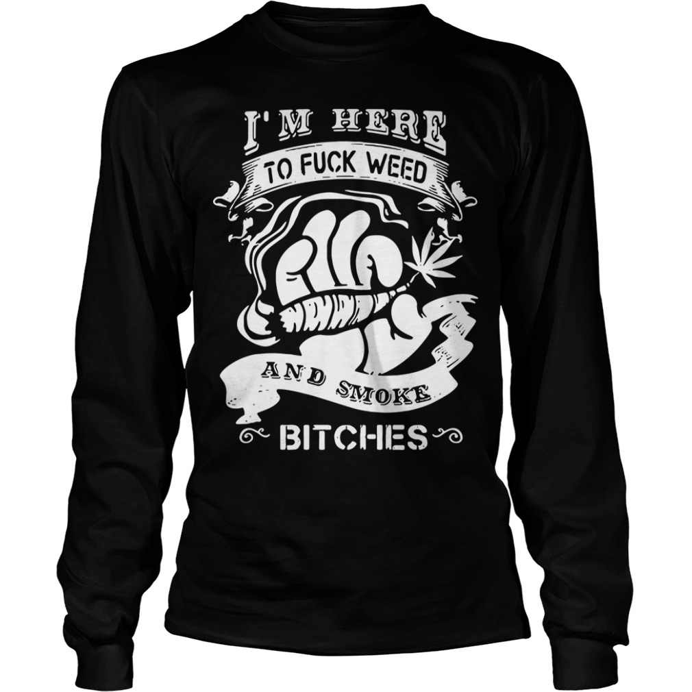 I'm here to fuck weed and smoke bitches Longsleeve Tee