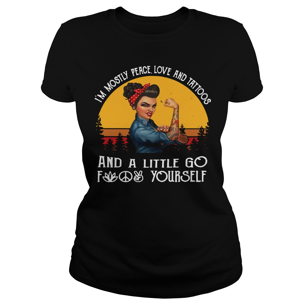 I'm mostly peace love and tattoos and a little go fuck yourself Ladies Tee