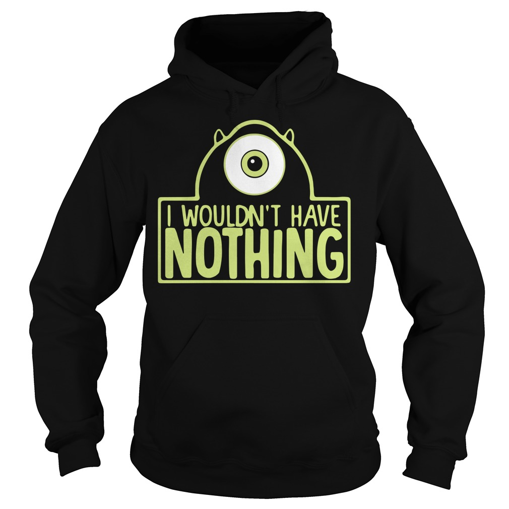 Mike Wazowski I wouldn't have nothing Hoodie