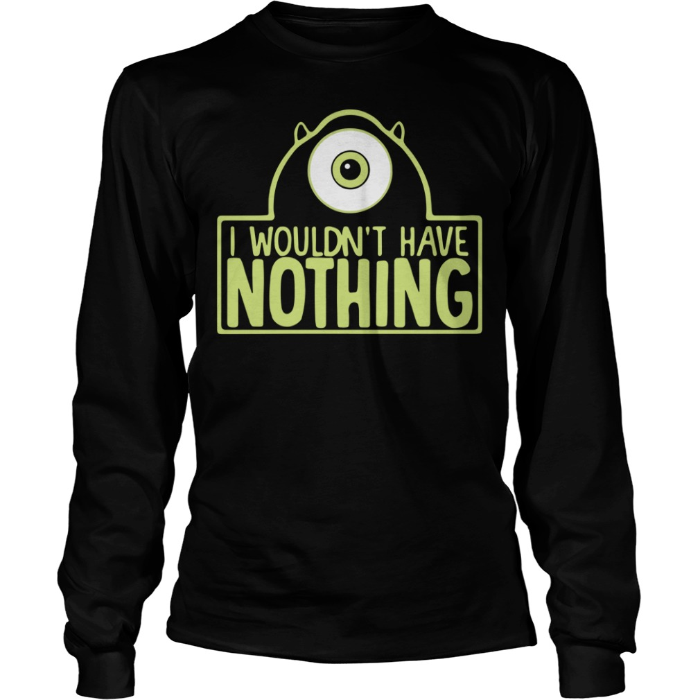 Mike Wazowski I wouldn't have nothing Longsleeve Tee