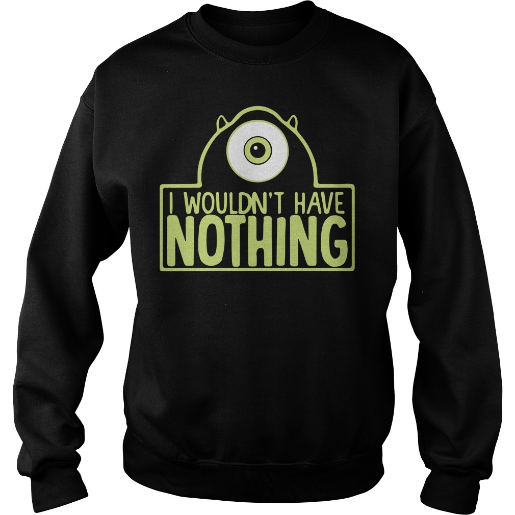 Mike Wazowski I wouldn't have nothing sweater