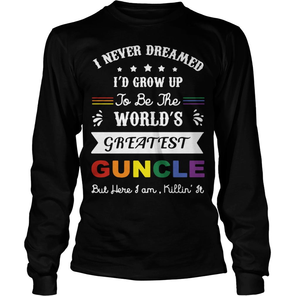 I never dreamed I'd grow up to be the world's greatest guncle Longsleeve Tee