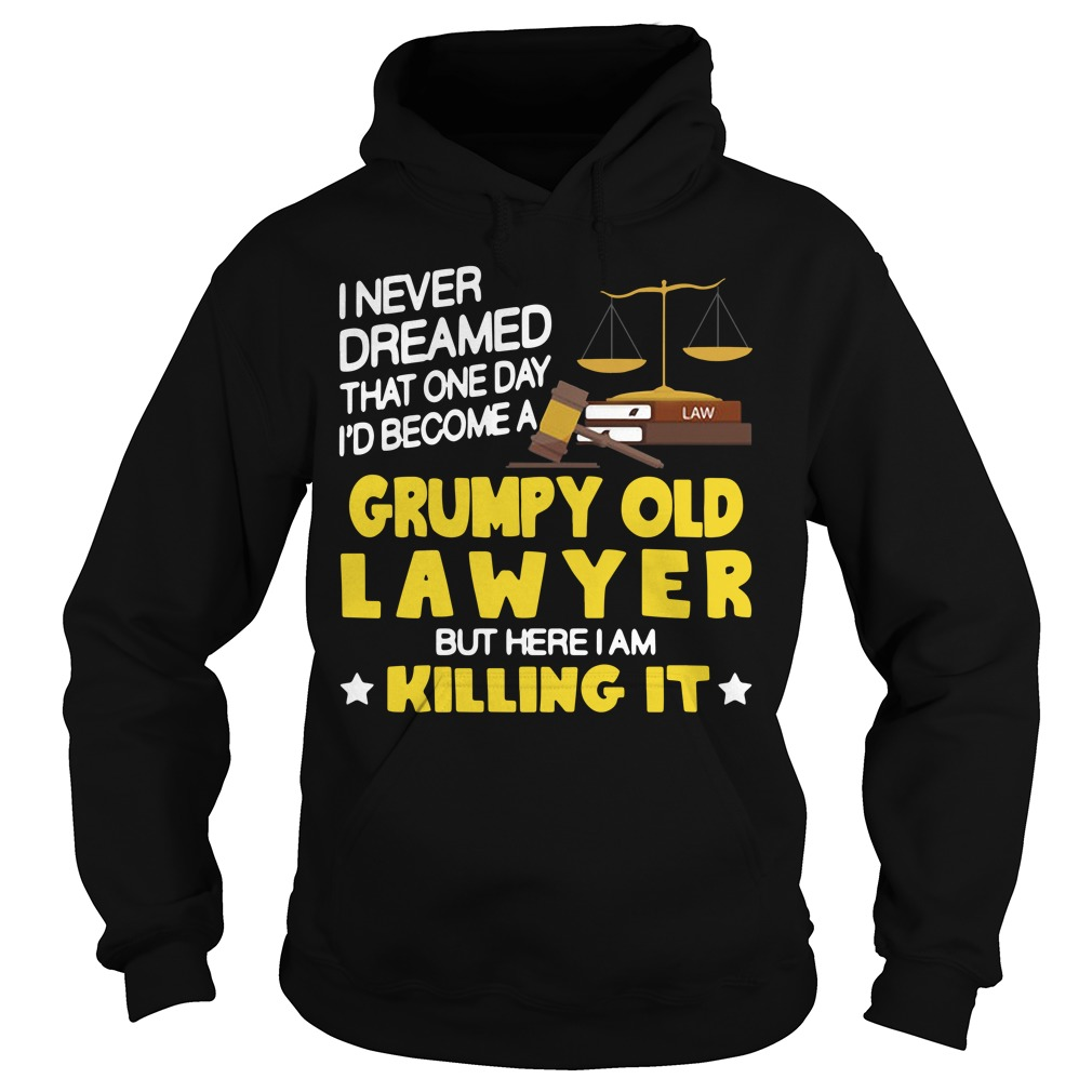 I never dreamed that one day I'd become a grumpy old lawyer but here I am killing it Hoodie