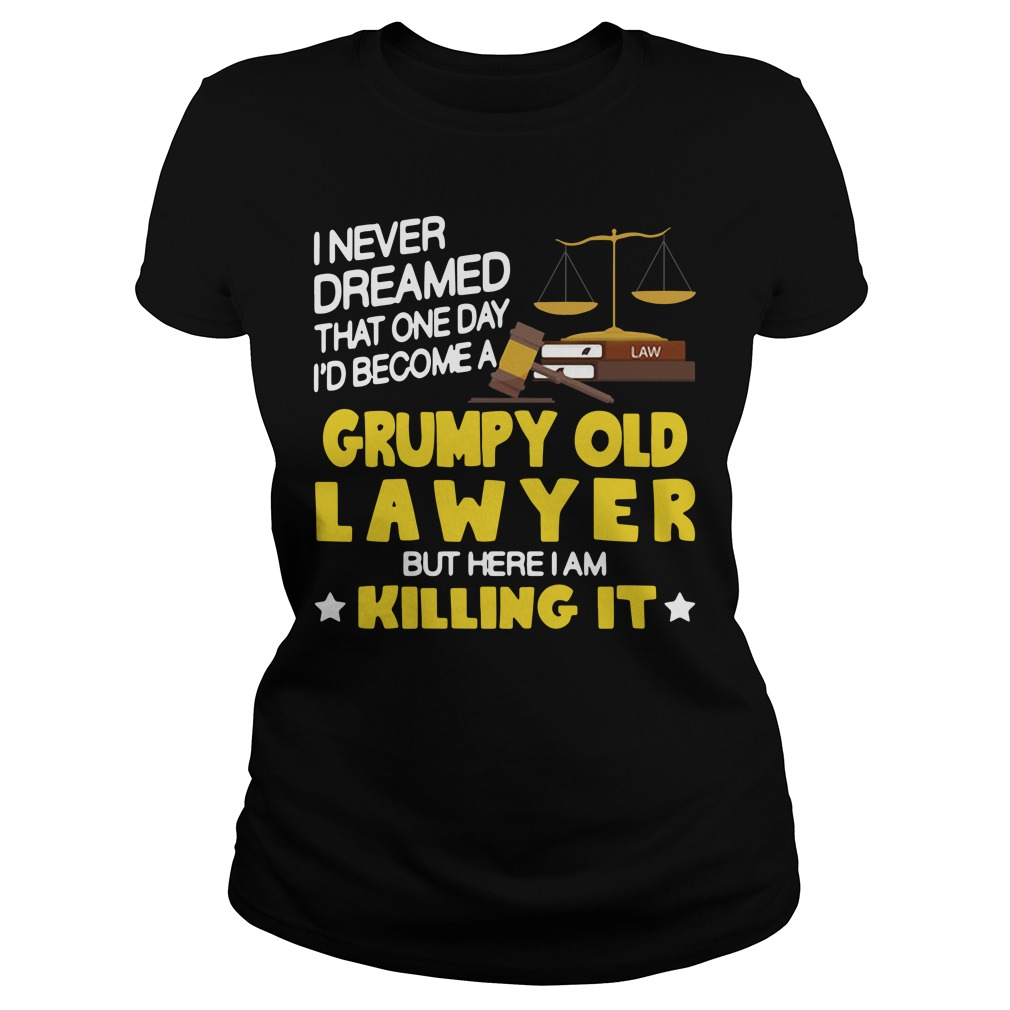 I never dreamed that one day I'd become a grumpy old lawyer but here I am killing it Ladies Tee