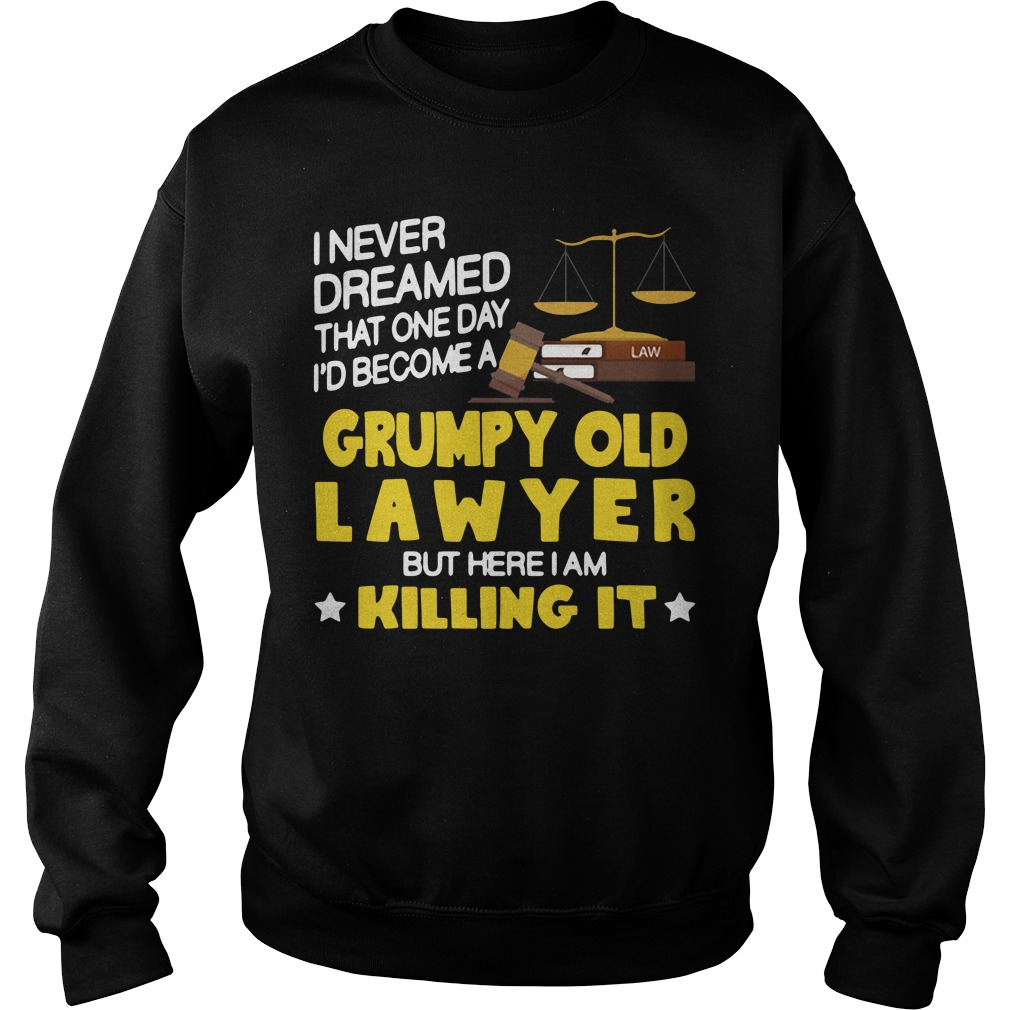 I never dreamed that one day I'd become a grumpy old lawyer but here I am killing it Sweater
