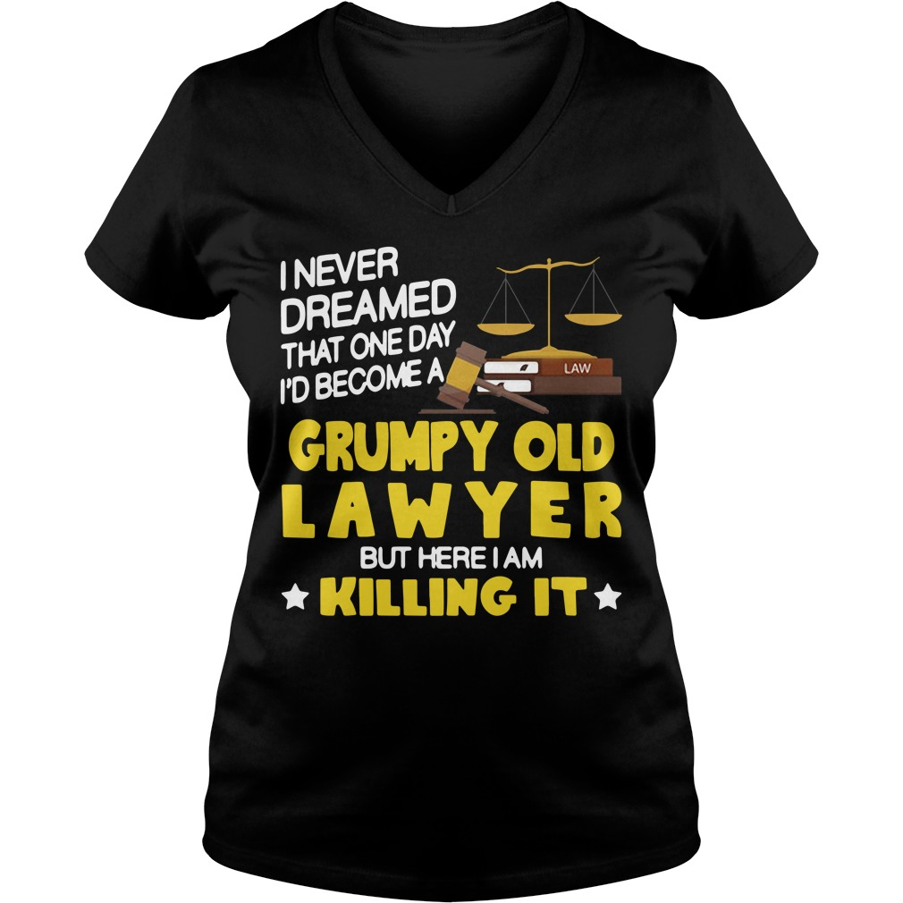I never dreamed that one day I'd become a grumpy old lawyer but here I am killing it V-neck T-shirt