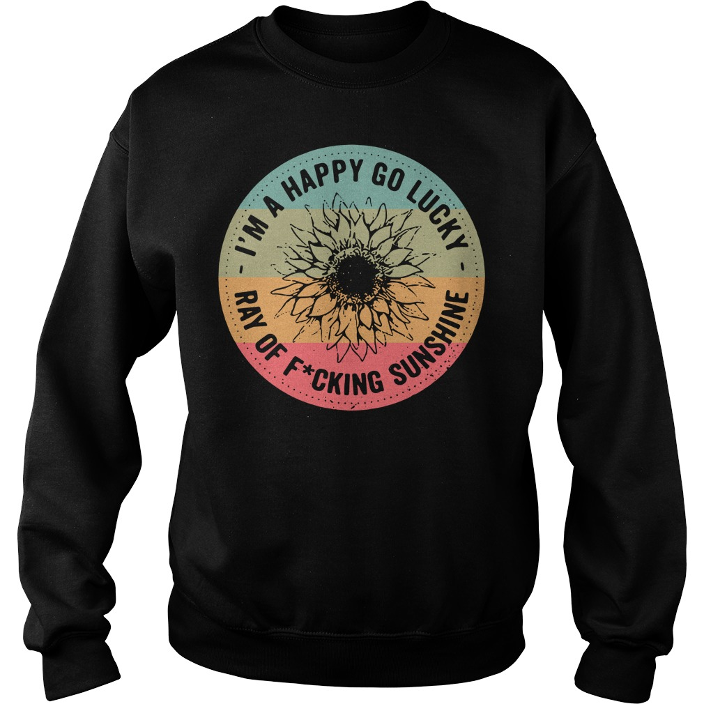 Official I'm a happy go lucky ray of fucking sunshine sweater
