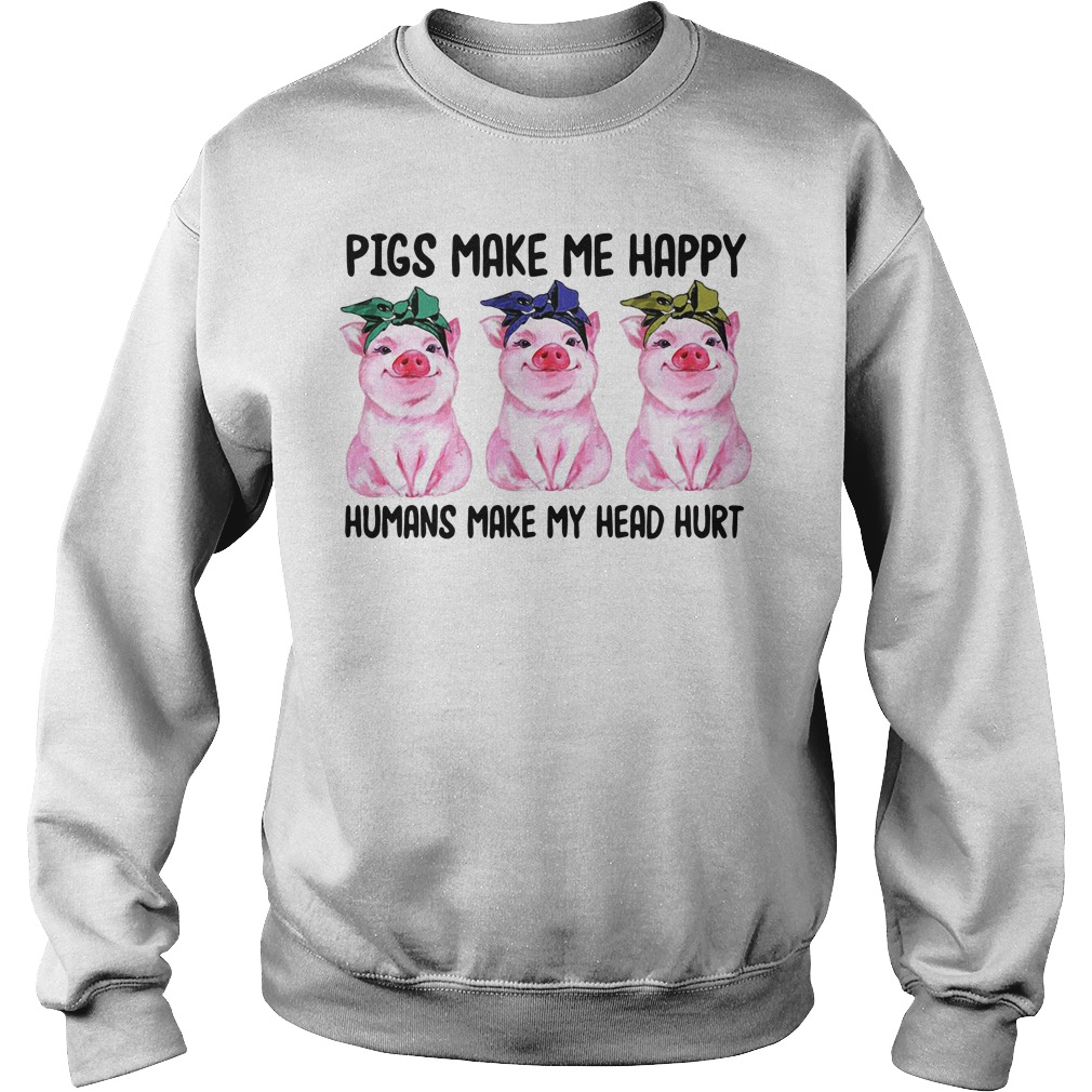 Pigs make me happy humans make my head hurt Sweater