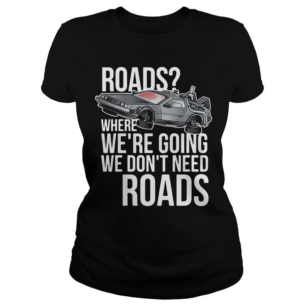 Road where we're going we don't need roads Ladies Tee