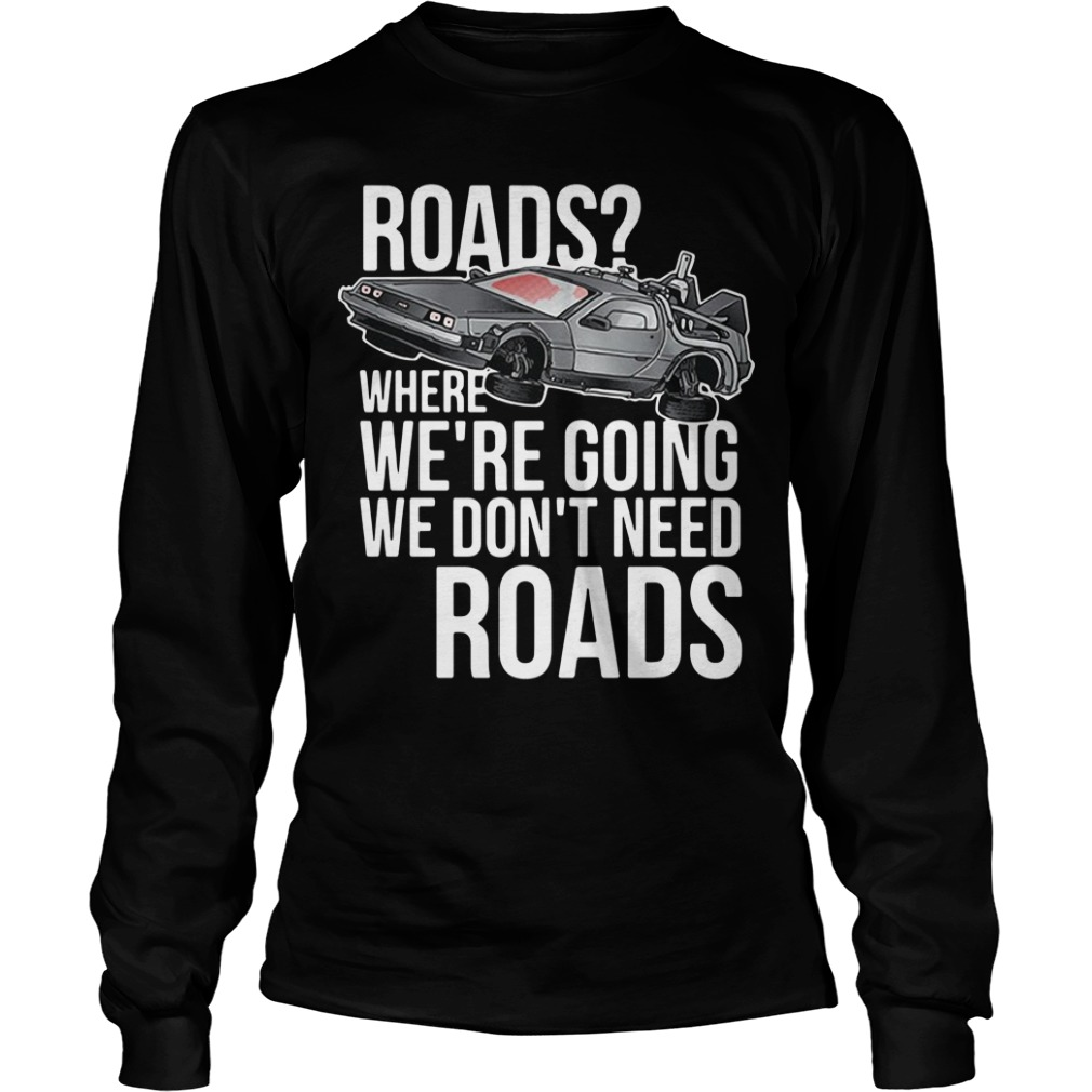 Road where we're going we don't need roads Longsleeve Tee