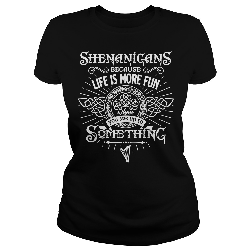 Shenanigans because life is more fun when you are up to something Ladies Tee