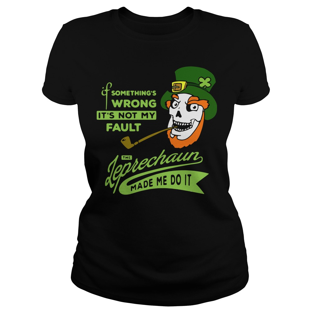 Something's wrong it's not my fault the Leprechaun made me do it Ladies Tee
