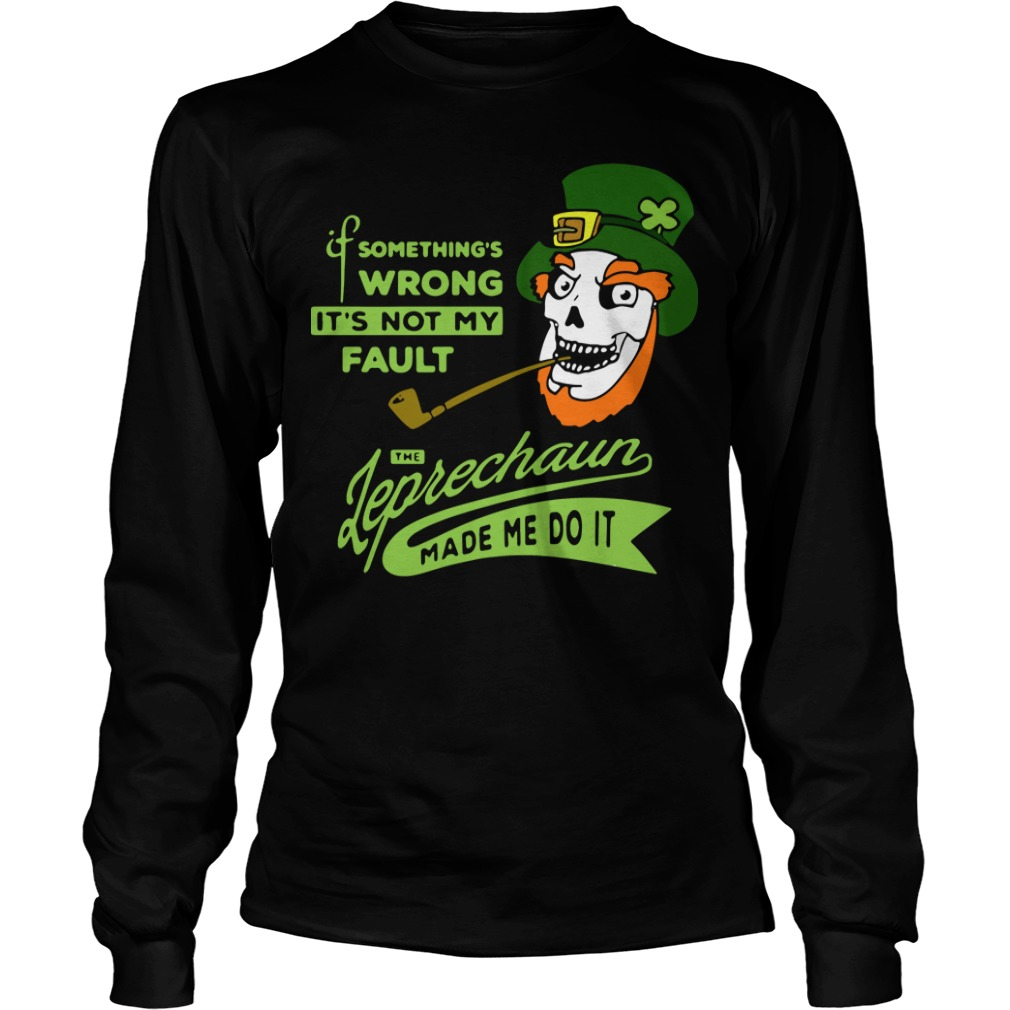 Something's wrong it's not my fault the Leprechaun made me do it Longsleeve Tee