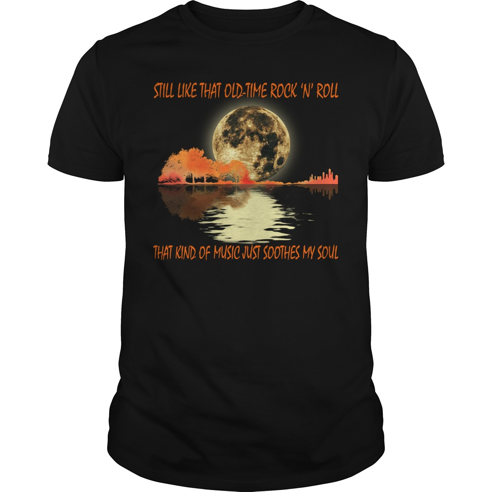 Still like that old time rock and roll that kind of music just soothes my soul shirt