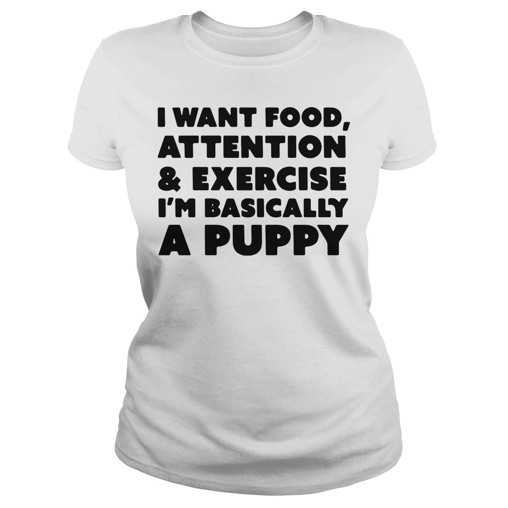 I want food attention and exercise I'm basically a puppy Ladies Tee