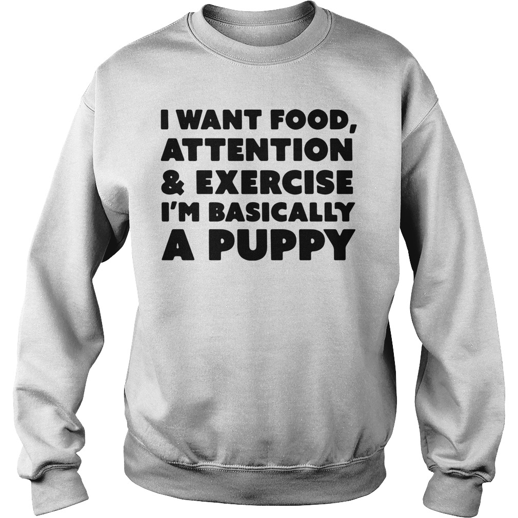 I want food attention and exercise I'm basically a puppy Sweater