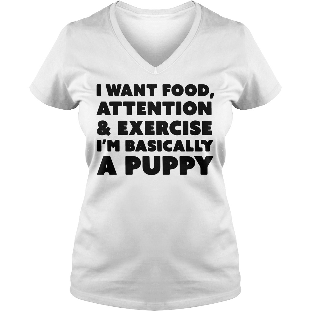 I want food attention and exercise I'm basically a puppy V-neck T-shirt