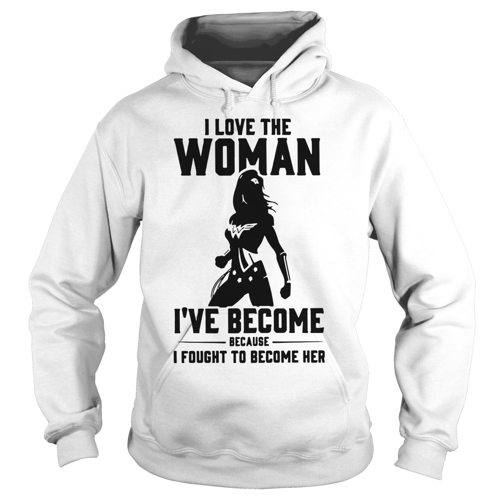 Wonder Woman I love the woman I've become because I fought to become her Hoodie