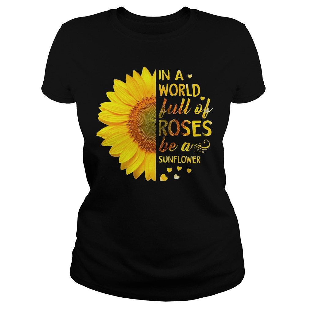 In a world full of roses be a sunflower Ladies Tee